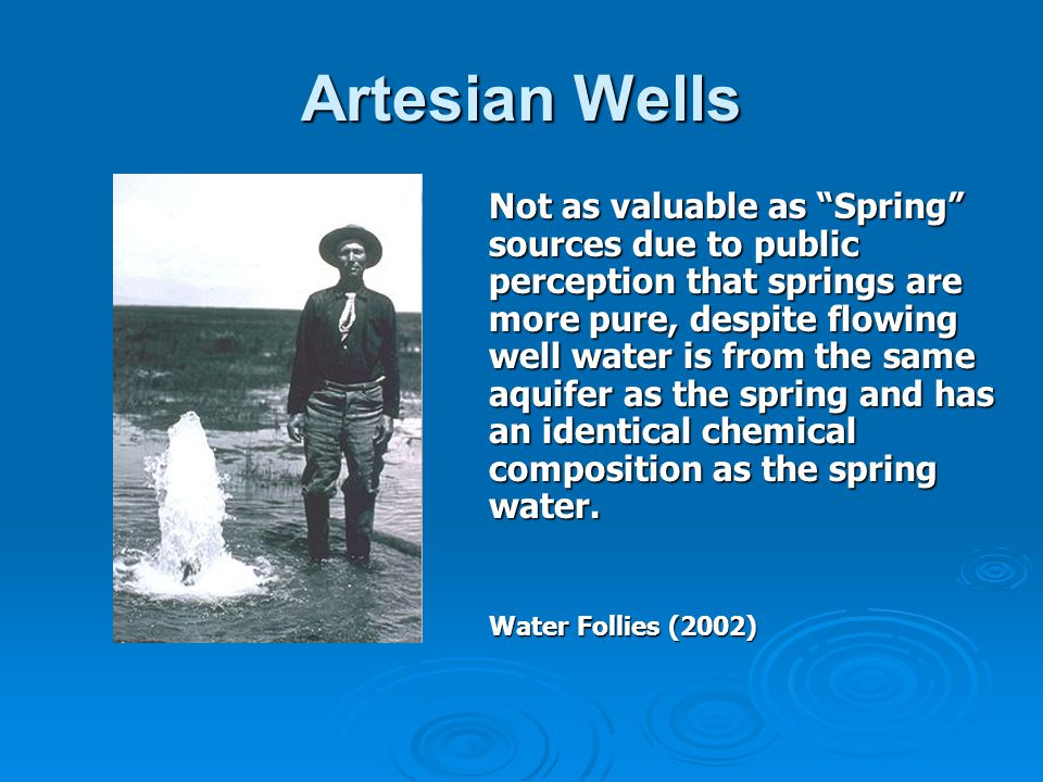 Artesian Wells Not as valuable as Spring sources due to public perception that springs are more pure, despite flowing well water is from the same aquifer as the spring and has an identical chemical composition as the spring water.