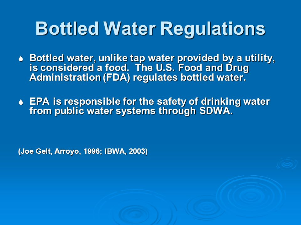 Bottled Water Regulations Bottled water, unlike tap water provided by a utility, is considered a food.
