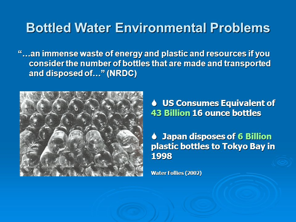 Bottled Water Environmental Problems …an immense waste of energy and plastic and resources if you consider the number of bottles that are made and transported and disposed of… (NRDC) US Consumes Equivalent of 43 Billion 16 ounce bottles US Consumes Equivalent of 43 Billion 16 ounce bottles Japan disposes of 6 Billion plastic bottles to Tokyo Bay in 1998 Japan disposes of 6 Billion plastic bottles to Tokyo Bay in 1998 Water Follies (2002)