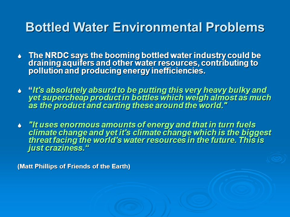 Bottled Water Environmental Problems The NRDC says the booming bottled water industry could be draining aquifers and other water resources, contributing to pollution and producing energy inefficiencies.