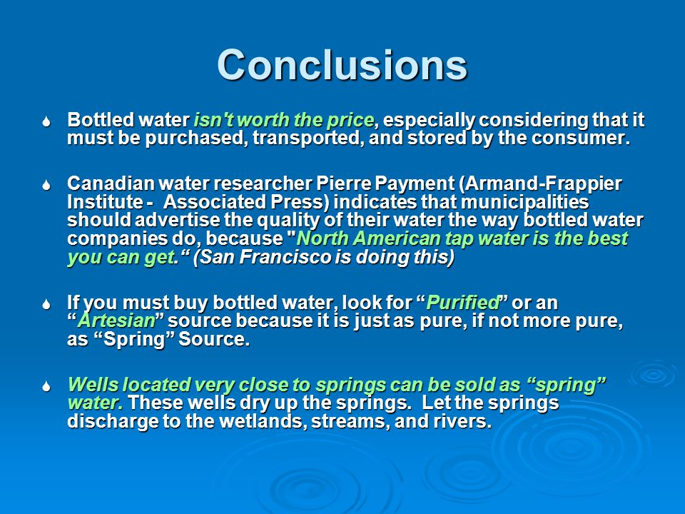 Conclusions Bottled water isn't worth the price, especially considering that it must be purchased, transported, and stored by the consumer. Bottled wa