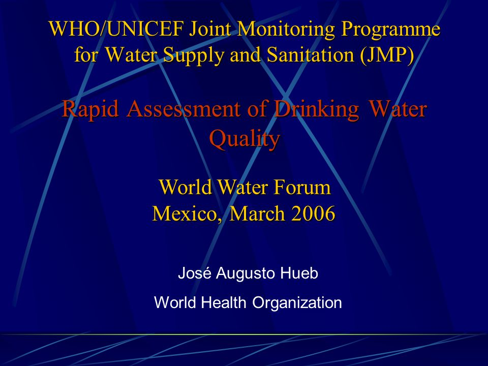 WHO/UNICEF Joint Monitoring Programme for Water Supply and Sanitation (JMP) Rapid Assessment of Drinking Water Quality José Augusto Hueb World Health Organization World Water Forum Mexico, March 2006