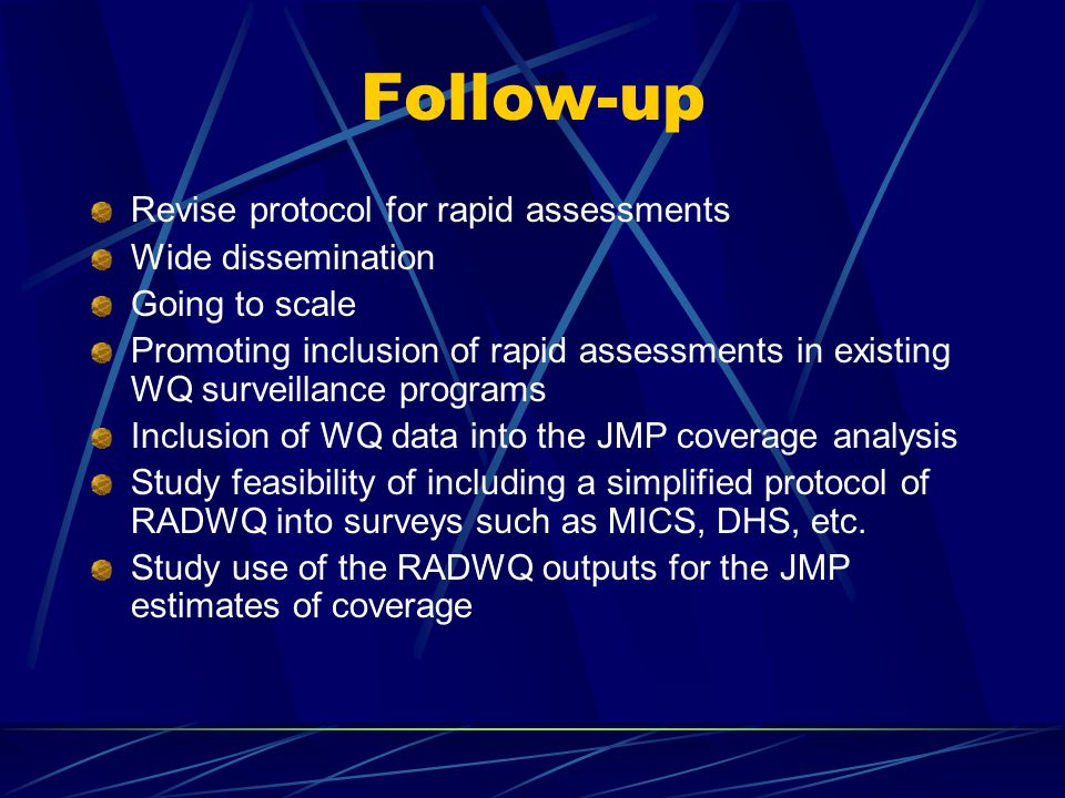 Follow-up Revise protocol for rapid assessments Wide dissemination Going to scale Promoting inclusion of rapid assessments in existing WQ surveillance programs Inclusion of WQ data into the JMP coverage analysis Study feasibility of including a simplified protocol of RADWQ into surveys such as MICS, DHS, etc.