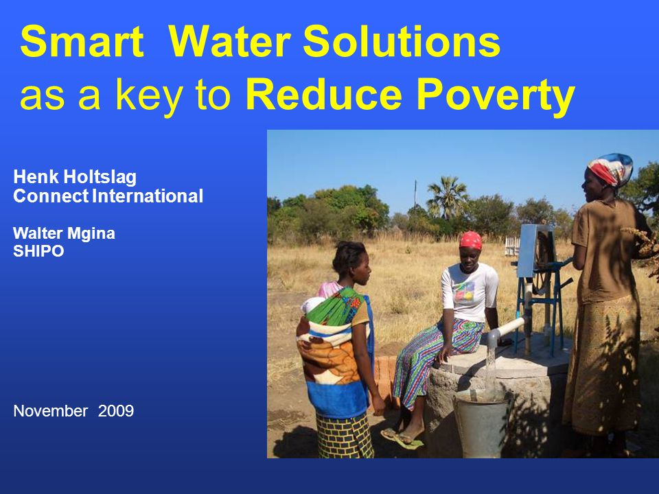 Smart Water Solutions as a key to Reduce Poverty Henk Holtslag Connect International Walter Mgina SHIPO November 2009