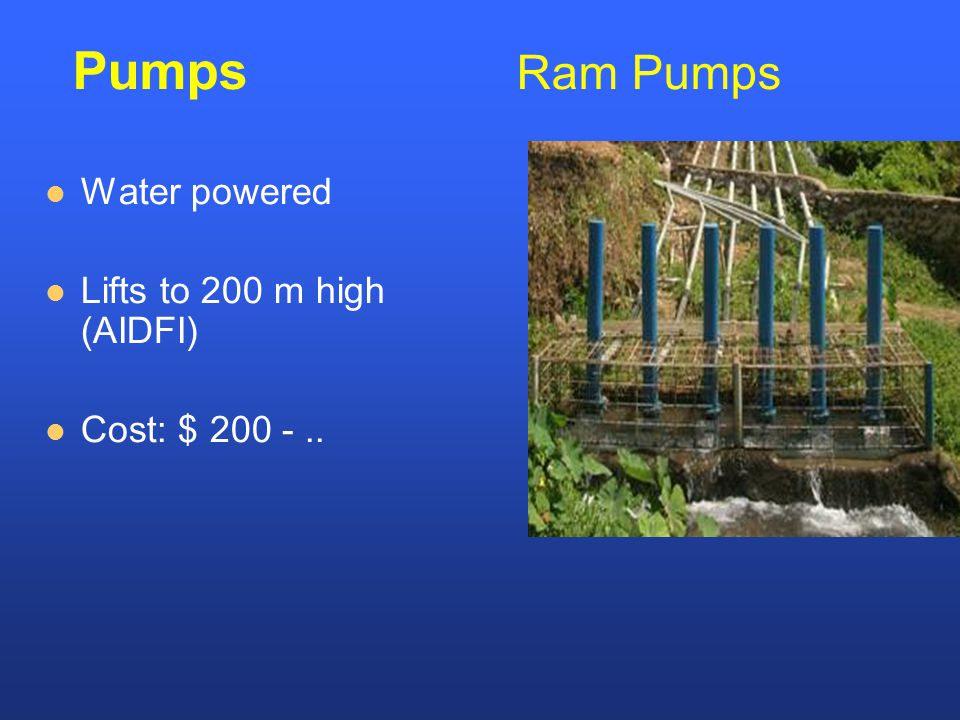 Water powered Lifts to 200 m high (AIDFI) Cost: $ 200 -.. Pumps Ram Pumps
