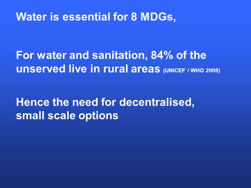 Water is essential for 8 MDGs, For water and sanitation, 84% of the unserved live in rural areas (UNICEF / WHO 2008) Hence the need for decentralised, small scale options