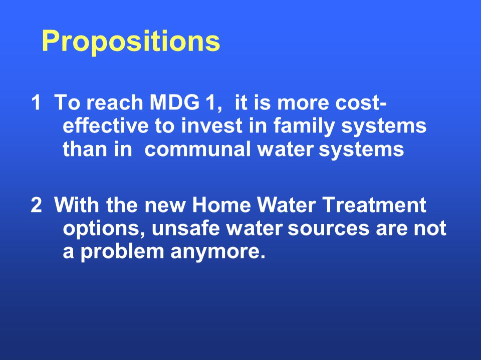 Propositions 1 To reach MDG 1, it is more cost- effective to invest in family systems than in communal water systems 2 With the new Home Water Treatment options, unsafe water sources are not a problem anymore.