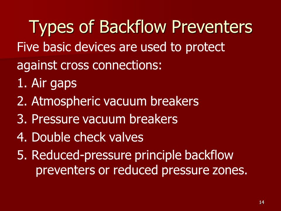 14 Types of Backflow Preventers Five basic devices are used to protect against cross connections: 1. Air gaps 2. Atmospheric vacuum breakers 3. Pressu