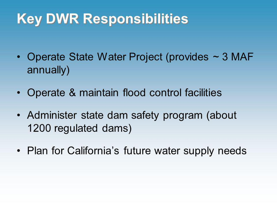 Key DWR Responsibilities Operate State Water Project (provides ~ 3 MAF annually) Operate & maintain flood control facilities Administer state dam safety program (about 1200 regulated dams) Plan for Californias future water supply needs