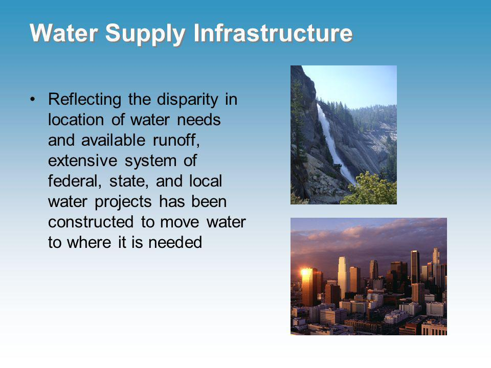 Water Supply Infrastructure Reflecting the disparity in location of water needs and available runoff, extensive system of federal, state, and local water projects has been constructed to move water to where it is needed