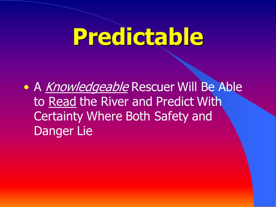 Predictable A Knowledgeable Rescuer Will Be Able to Read the River and Predict With Certainty Where Both Safety and Danger Lie