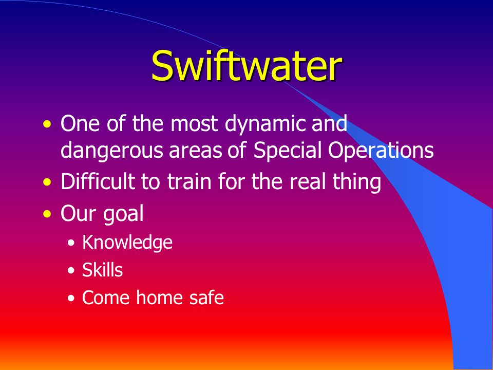 Swiftwater One of the most dynamic and dangerous areas of Special Operations Difficult to train for the real thing Our goal Knowledge Skills Come home