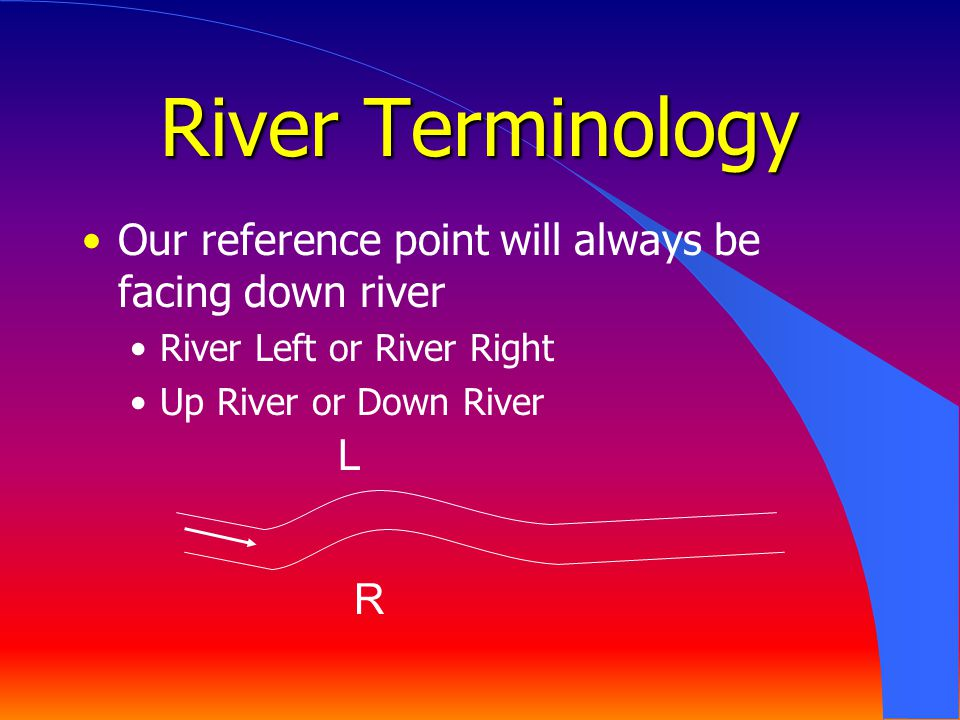 River Terminology Our reference point will always be facing down river River Left or River Right Up River or Down River R L