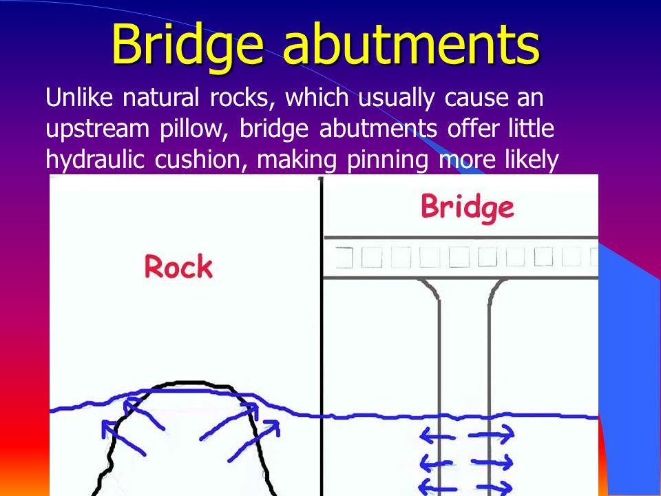 Bridge abutments Unlike natural rocks, which usually cause an upstream pillow, bridge abutments offer little hydraulic cushion, making pinning more li
