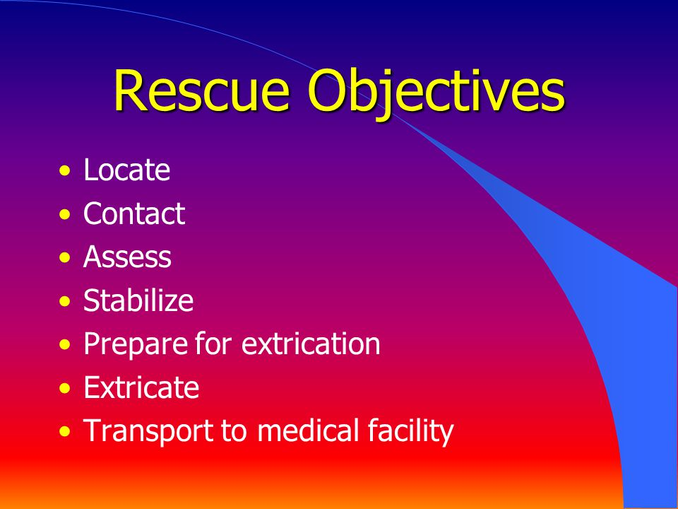 Rescue Objectives Locate Contact Assess Stabilize Prepare for extrication Extricate Transport to medical facility