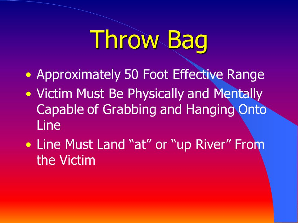 Throw Bag Approximately 50 Foot Effective Range Victim Must Be Physically and Mentally Capable of Grabbing and Hanging Onto Line Line Must Land at or