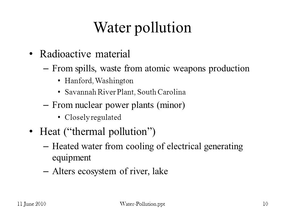 Water pollution Radioactive material – From spills, waste from atomic weapons production Hanford, Washington Savannah River Plant, South Carolina – From nuclear power plants (minor) Closely regulated Heat (thermal pollution) – Heated water from cooling of electrical generating equipment – Alters ecosystem of river, lake 11 June 2010Water-Pollution.ppt10