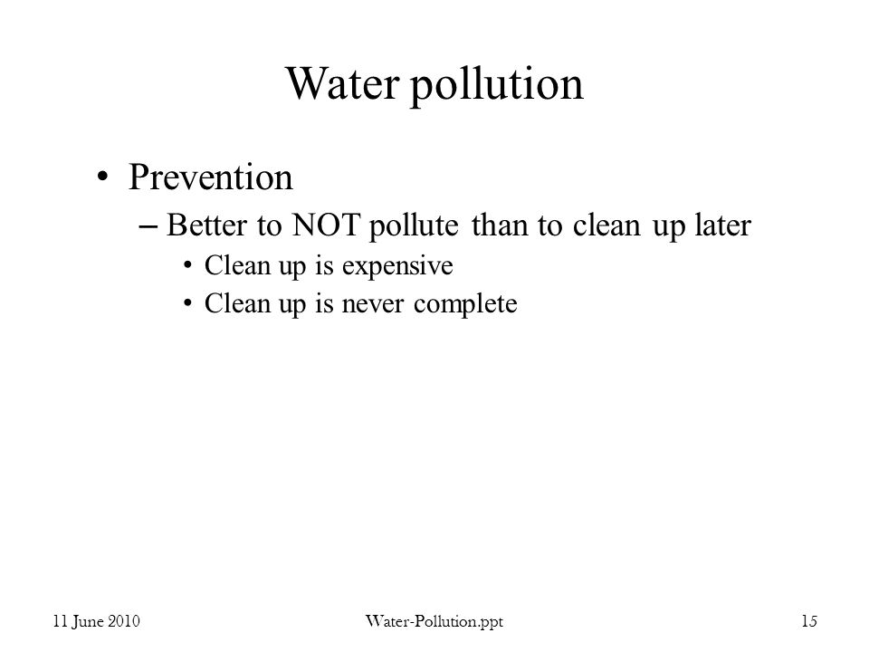 Water pollution Prevention – Better to NOT pollute than to clean up later Clean up is expensive Clean up is never complete 11 June 2010Water-Pollution.ppt15