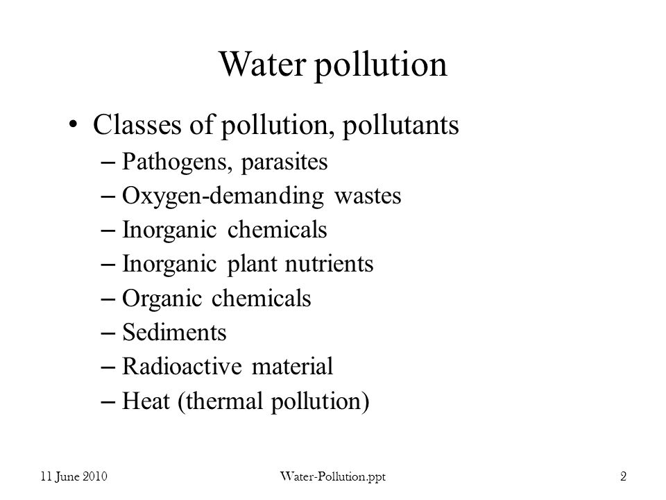 Water pollution Classes of pollution, pollutants – Pathogens, parasites – Oxygen-demanding wastes – Inorganic chemicals – Inorganic plant nutrients – Organic chemicals – Sediments – Radioactive material – Heat (thermal pollution) 11 June 2010Water-Pollution.ppt2