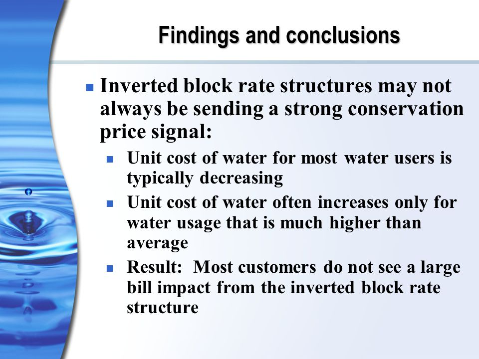 Findings and conclusions Inverted block rate structures may not always be sending a strong conservation price signal: Unit cost of water for most water users is typically decreasing Unit cost of water often increases only for water usage that is much higher than average Result: Most customers do not see a large bill impact from the inverted block rate structure