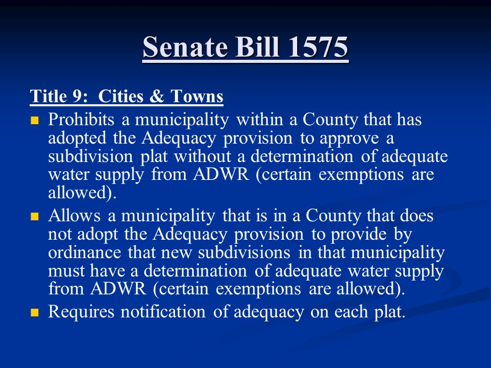 Senate Bill 1575 Title 9: Cities & Towns Prohibits a municipality within a County that has adopted the Adequacy provision to approve a subdivision plat without a determination of adequate water supply from ADWR (certain exemptions are allowed).