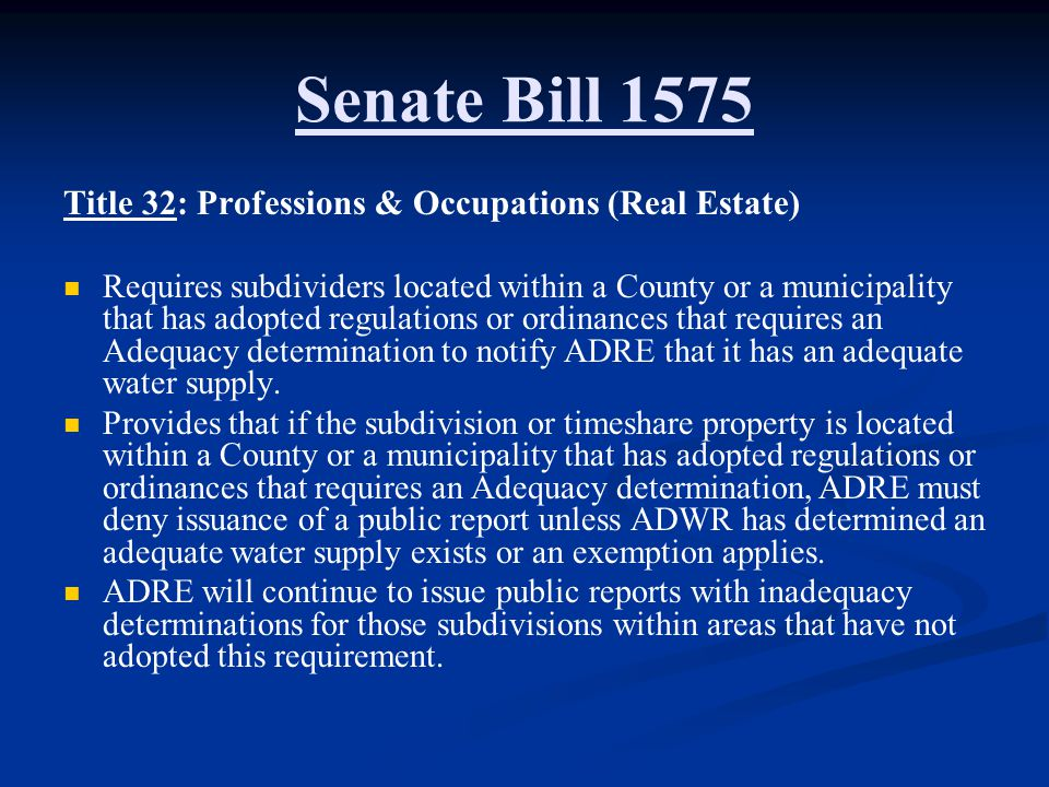 Senate Bill 1575 Title 32: Professions & Occupations (Real Estate) Requires subdividers located within a County or a municipality that has adopted regulations or ordinances that requires an Adequacy determination to notify ADRE that it has an adequate water supply.