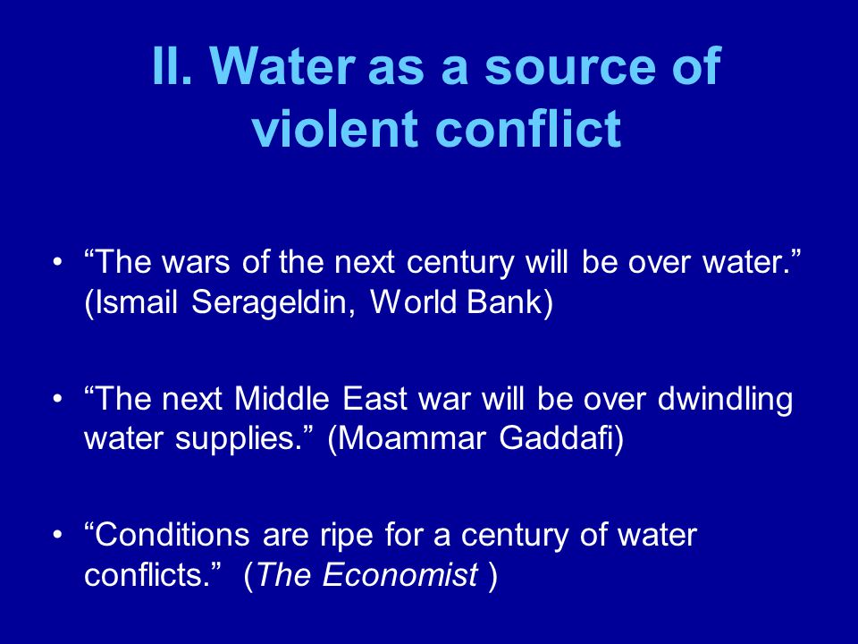 The wars of the next century will be over water. (Ismail Serageldin, World Bank) The next Middle East war will be over dwindling water supplies. (Moam