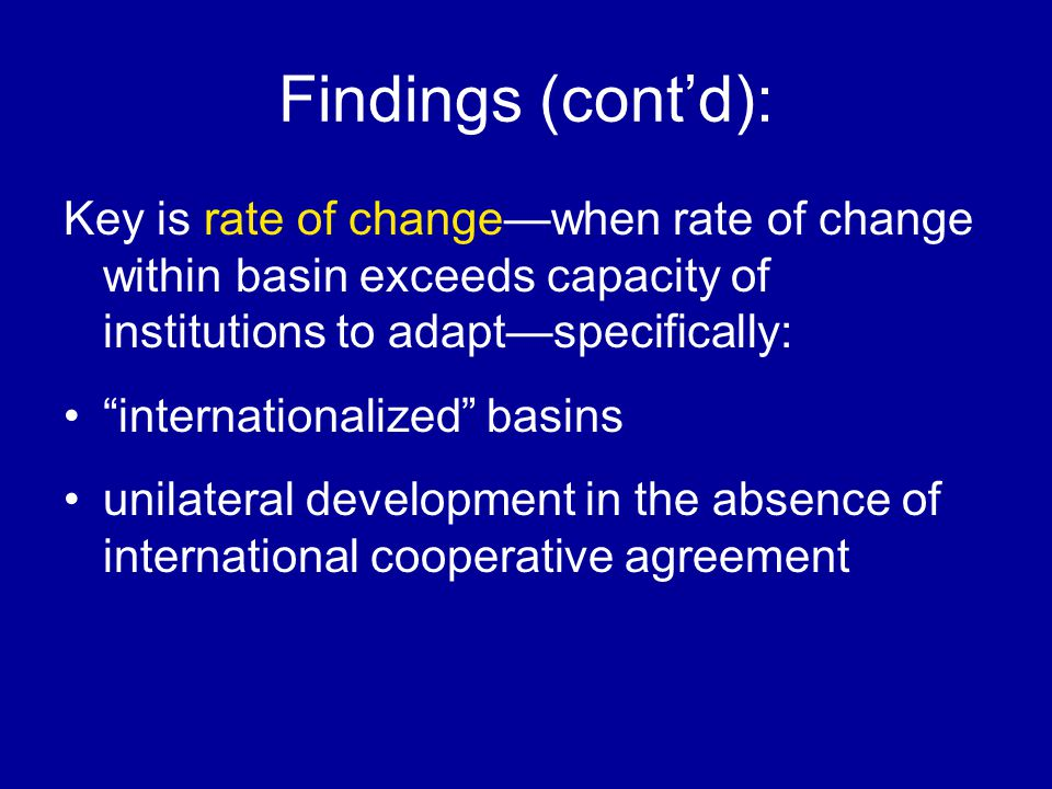 Findings (contd): Key is rate of changewhen rate of change within basin exceeds capacity of institutions to adaptspecifically: internationalized basins unilateral development in the absence of international cooperative agreement