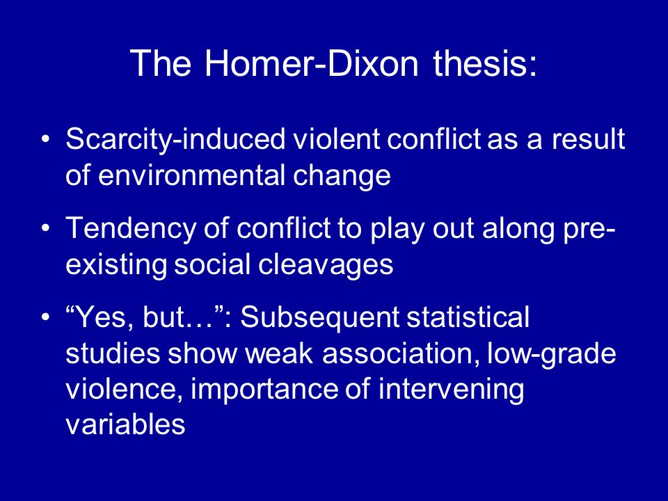 The Homer-Dixon thesis: Scarcity-induced violent conflict as a result of environmental change Tendency of conflict to play out along pre- existing social cleavages Yes, but…: Subsequent statistical studies show weak association, low-grade violence, importance of intervening variables