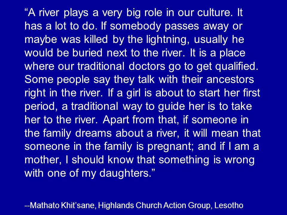 A river plays a very big role in our culture. It has a lot to do. If somebody passes away or maybe was killed by the lightning, usually he would be bu