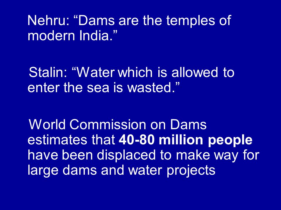Nehru: Dams are the temples of modern India. Stalin: Water which is allowed to enter the sea is wasted. World Commission on Dams estimates that 40-80