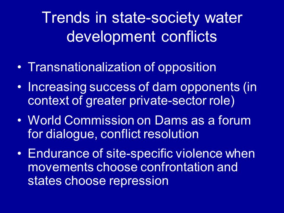 Trends in state-society water development conflicts Transnationalization of opposition Increasing success of dam opponents (in context of greater private-sector role) World Commission on Dams as a forum for dialogue, conflict resolution Endurance of site-specific violence when movements choose confrontation and states choose repression