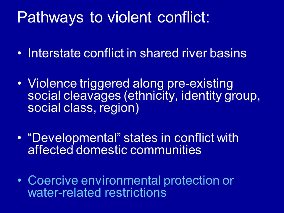 Pathways to violent conflict: Interstate conflict in shared river basins Violence triggered along pre-existing social cleavages (ethnicity, identity group, social class, region) Developmental states in conflict with affected domestic communities Coercive environmental protection or water-related restrictions