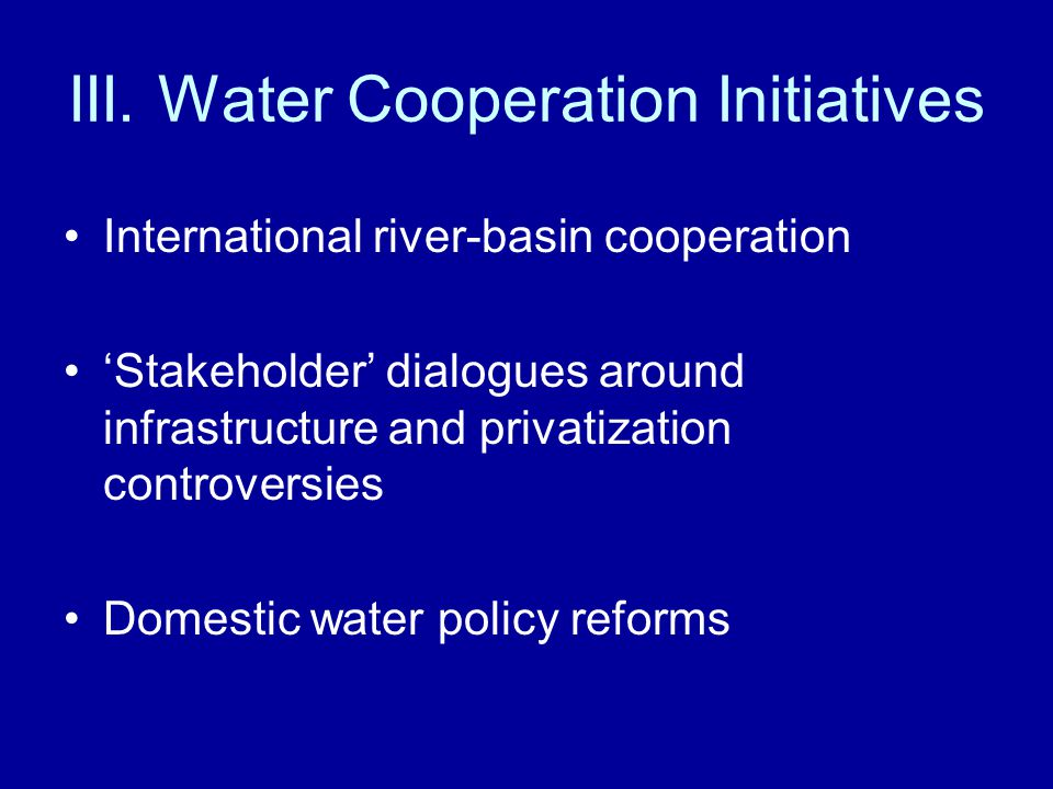 International river-basin cooperation Stakeholder dialogues around infrastructure and privatization controversies Domestic water policy reforms III. W