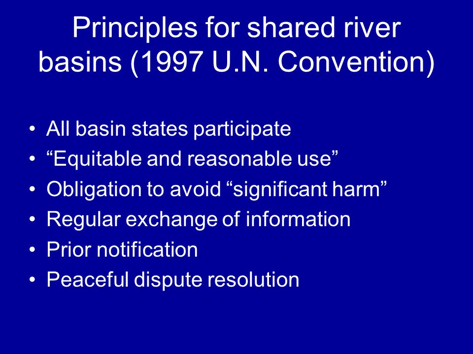 Principles for shared river basins (1997 U.N. Convention) All basin states participate Equitable and reasonable use Obligation to avoid significant ha