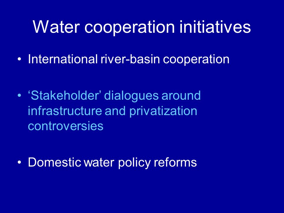 Water cooperation initiatives International river-basin cooperation Stakeholder dialogues around infrastructure and privatization controversies Domest