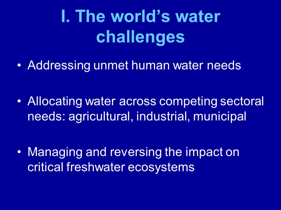 Challenge: Unmet needs and water-related human insecurity An estimated 1.3 billion people currently lack reliable access to safe drinking water An estimated 2.6 billion lack adequate sanitation Struggle to keep pace with population growth in recent decades, much less make a dent in these figures Projection: Half the worlds people will live in conditions of water insecurity by 2035