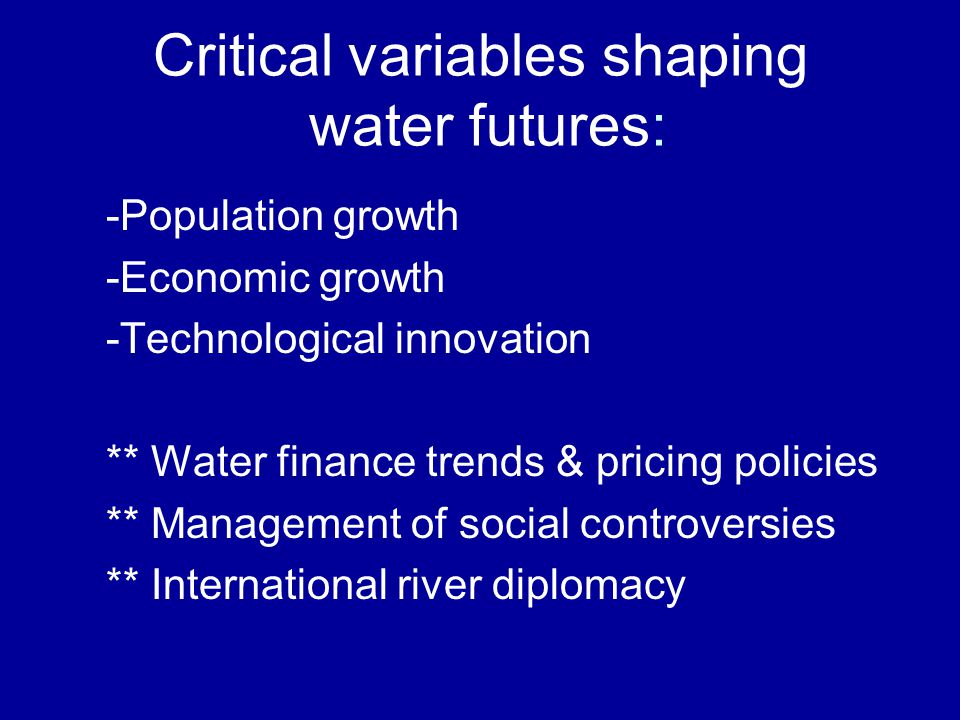 Critical variables shaping water futures: -Population growth -Economic growth -Technological innovation ** Water finance trends & pricing policies **