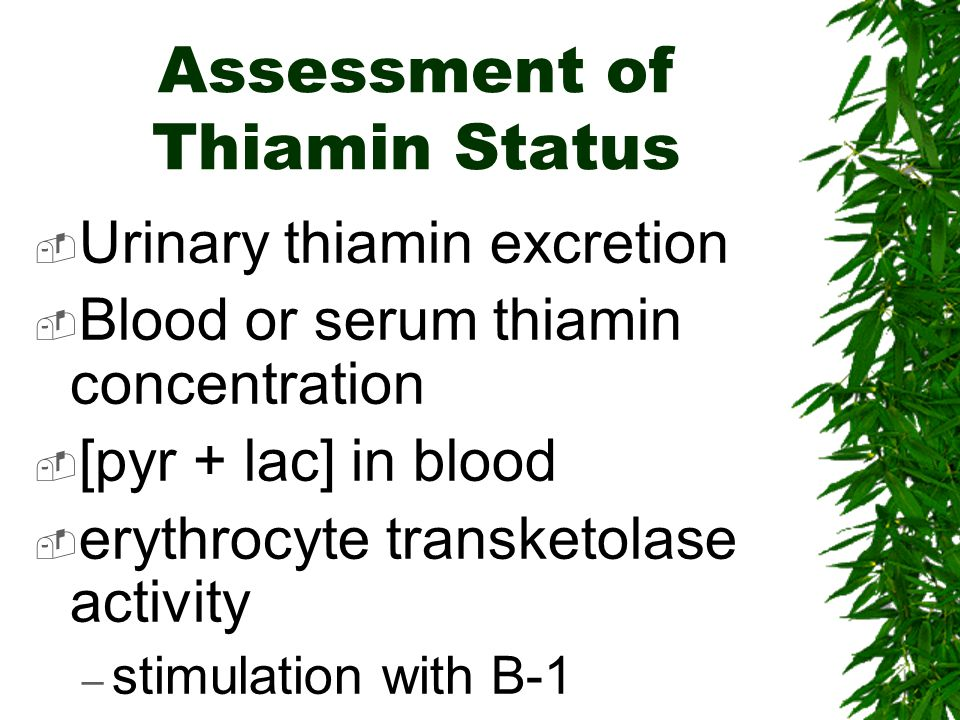 Assessment of Thiamin Status Urinary thiamin excretion Blood or serum thiamin concentration [pyr + lac] in blood erythrocyte transketolase activity – stimulation with B-1
