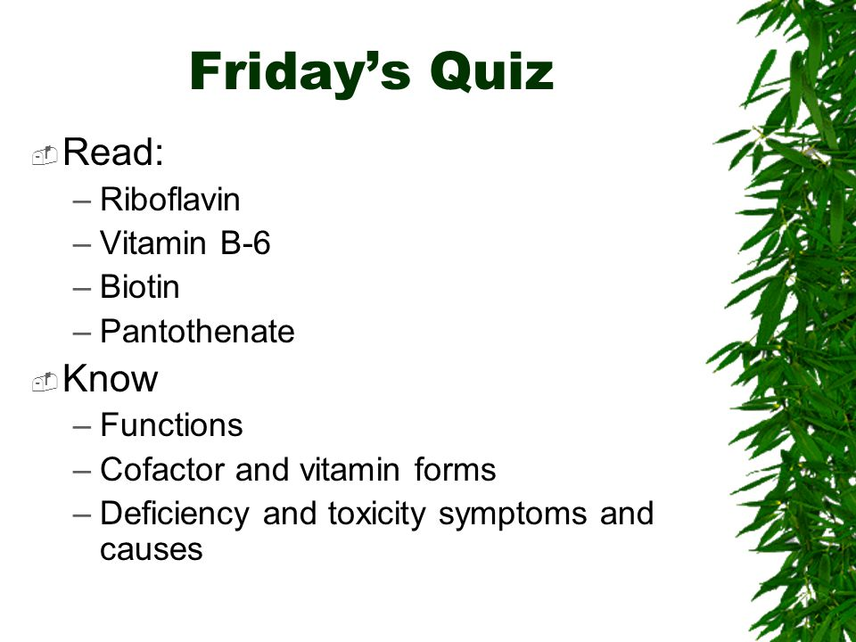 Fridays Quiz Read: –Riboflavin –Vitamin B-6 –Biotin –Pantothenate Know –Functions –Cofactor and vitamin forms –Deficiency and toxicity symptoms and causes