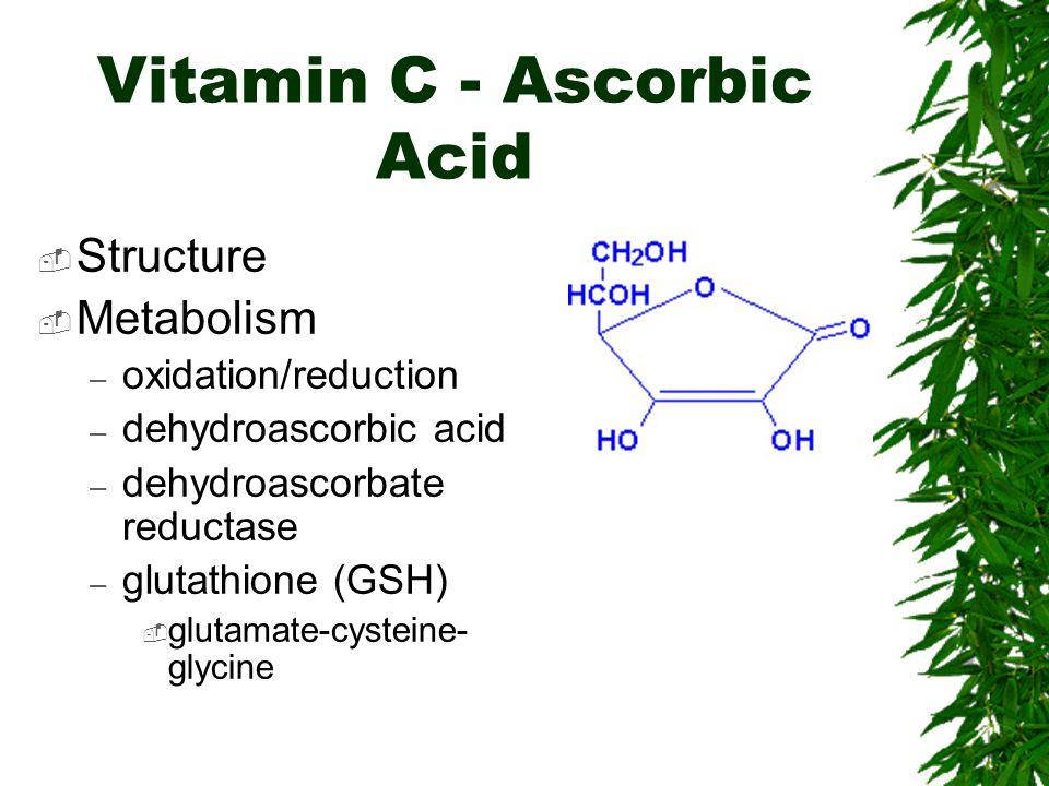 Vitamin C - Ascorbic Acid Structure Metabolism – oxidation/reduction – dehydroascorbic acid – dehydroascorbate reductase – glutathione (GSH) glutamate-cysteine- glycine