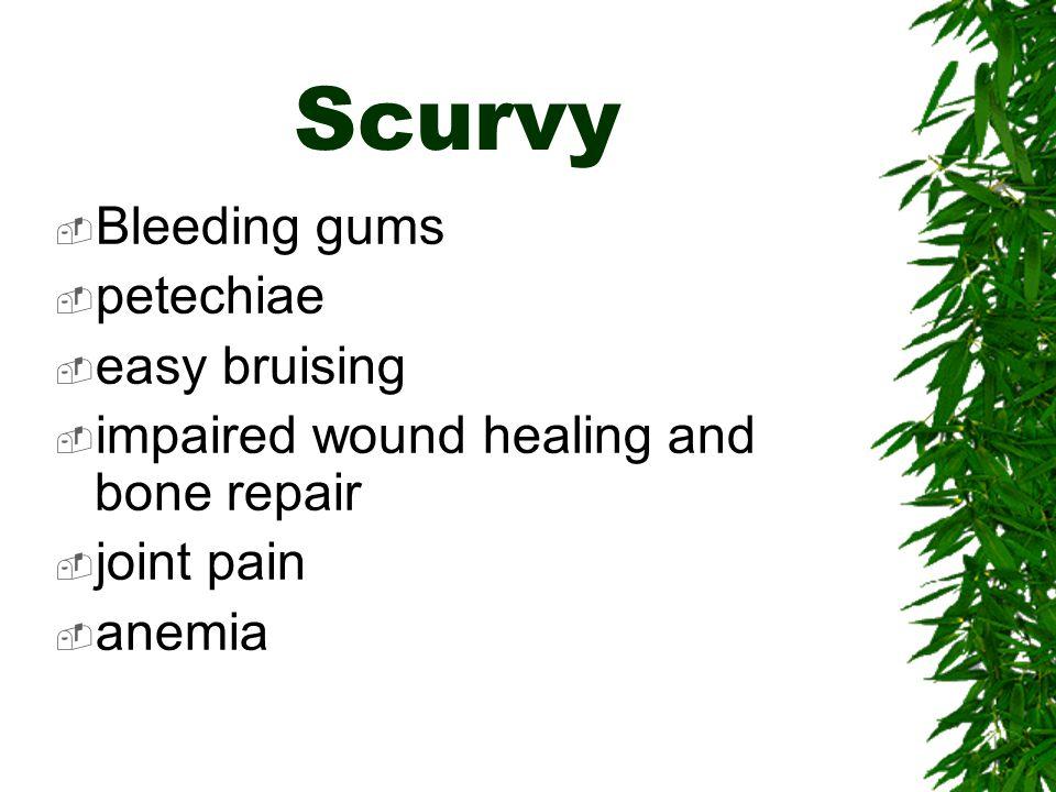 Scurvy Bleeding gums petechiae easy bruising impaired wound healing and bone repair joint pain anemia