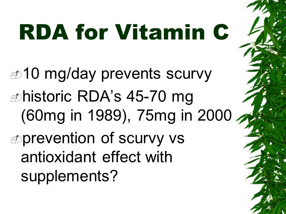 RDA for Vitamin C 10 mg/day prevents scurvy historic RDAs 45-70 mg (60mg in 1989), 75mg in 2000 prevention of scurvy vs antioxidant effect with supplements?