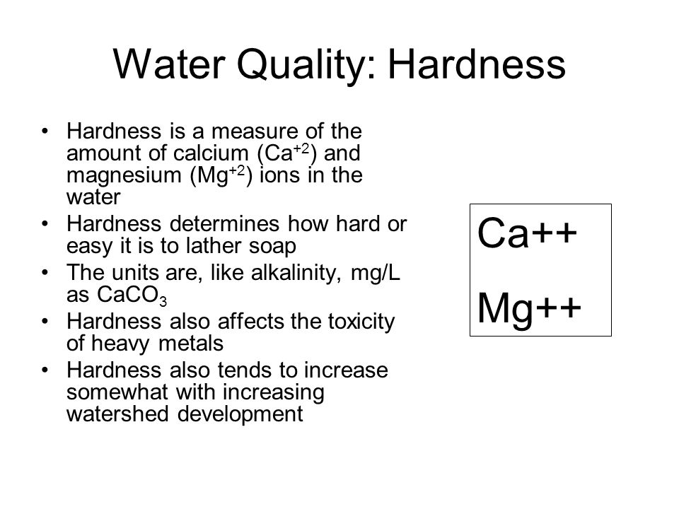 Water Quality: Hardness Hardness is a measure of the amount of calcium (Ca +2 ) and magnesium (Mg +2 ) ions in the water Hardness determines how hard or easy it is to lather soap The units are, like alkalinity, mg/L as CaCO 3 Hardness also affects the toxicity of heavy metals Hardness also tends to increase somewhat with increasing watershed development Ca++ Mg++