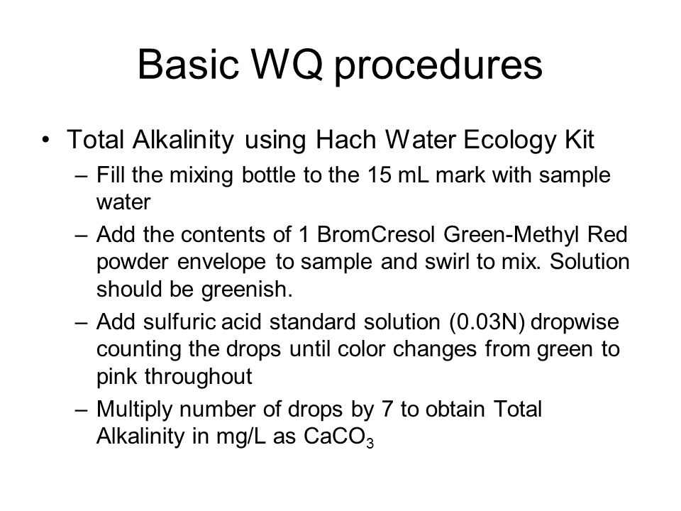 Basic WQ procedures Total Alkalinity using Hach Water Ecology Kit –Fill the mixing bottle to the 15 mL mark with sample water –Add the contents of 1 BromCresol Green-Methyl Red powder envelope to sample and swirl to mix.