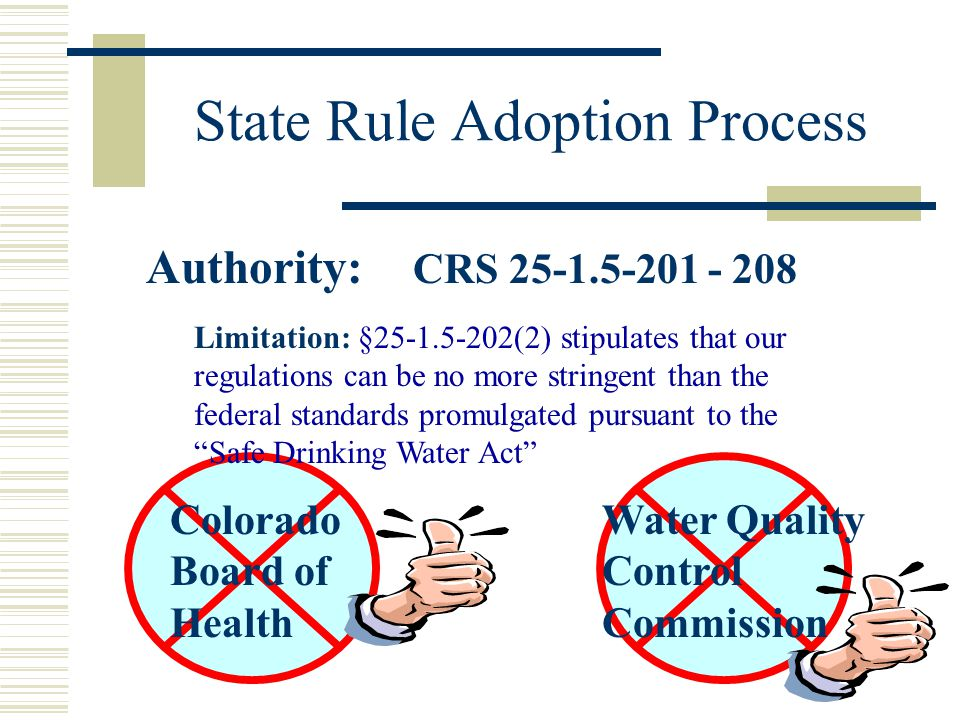 Authority: CRS 25-1.5-201 - 208 Limitation: §25-1.5-202(2) stipulates that our regulations can be no more stringent than the federal standards promulgated pursuant to the Safe Drinking Water Act Colorado Board of Health Water Quality Control Commission State Rule Adoption Process