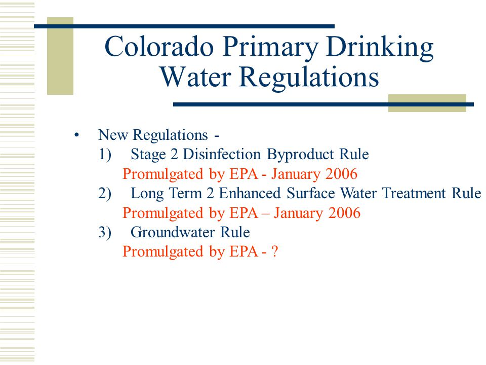 Colorado Primary Drinking Water Regulations New Regulations - 1) Stage 2 Disinfection Byproduct Rule Promulgated by EPA - January 2006 2) Long Term 2 Enhanced Surface Water Treatment Rule Promulgated by EPA – January 2006 3) Groundwater Rule Promulgated by EPA -