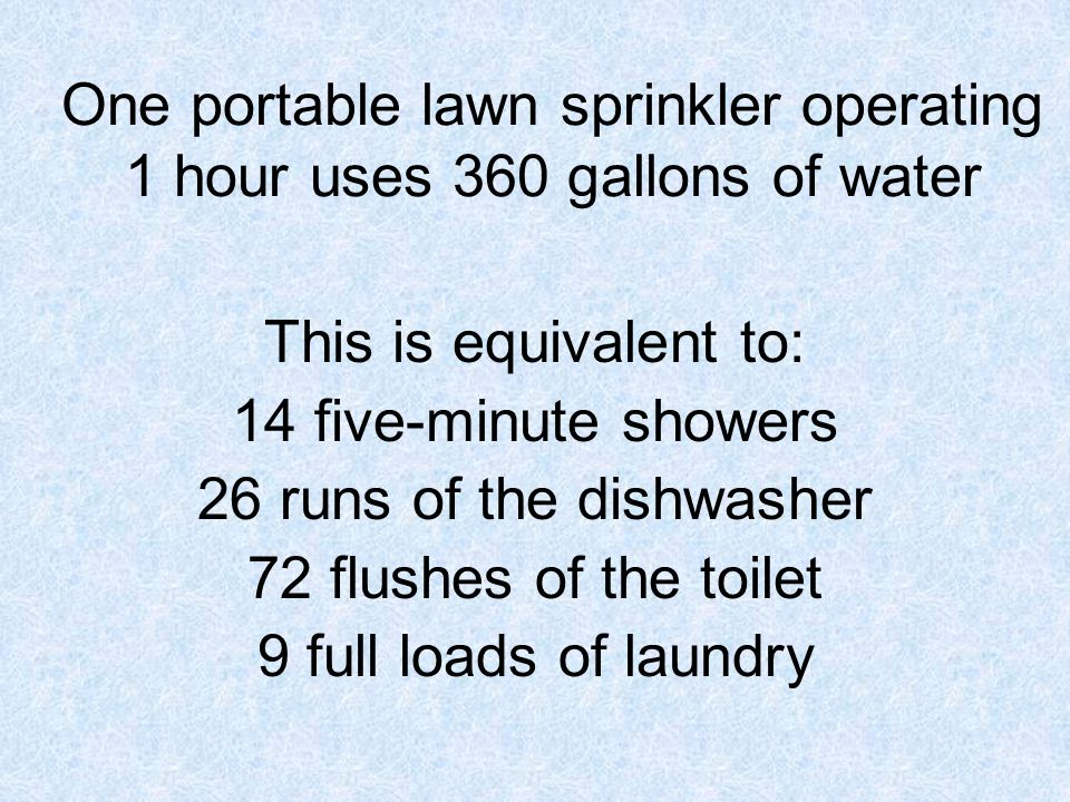 This is equivalent to: 14 five-minute showers 26 runs of the dishwasher 72 flushes of the toilet 9 full loads of laundry One portable lawn sprinkler operating 1 hour uses 360 gallons of water