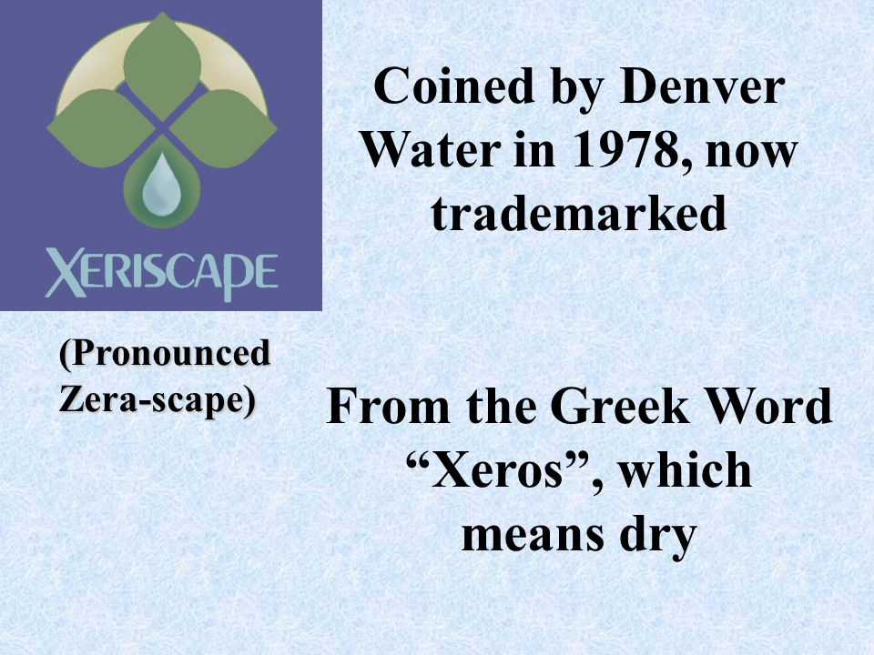 Coined by Denver Water in 1978, now trademarked From the Greek Word Xeros, which means dry (PronouncedZera-scape)