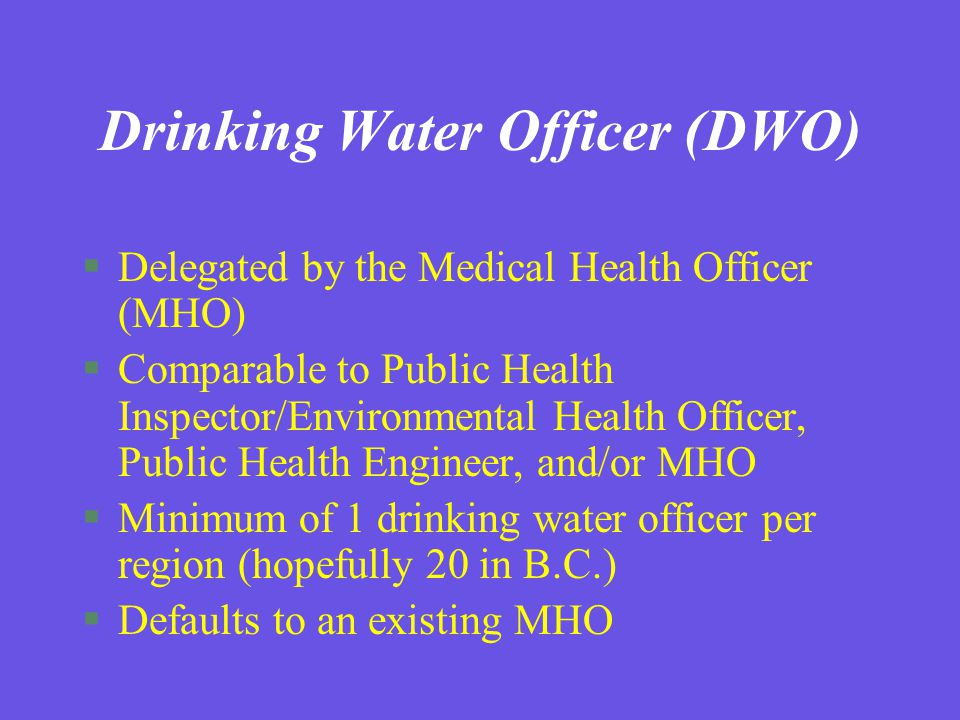 Drinking Water Officer (DWO) §Delegated by the Medical Health Officer (MHO) §Comparable to Public Health Inspector/Environmental Health Officer, Public Health Engineer, and/or MHO §Minimum of 1 drinking water officer per region (hopefully 20 in B.C.) §Defaults to an existing MHO